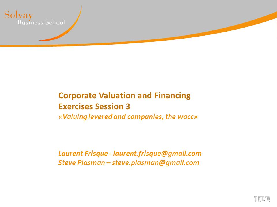 Corporate Valuation and Financing Exercises Session 3 «Valuing levered and companies, the wacc»
