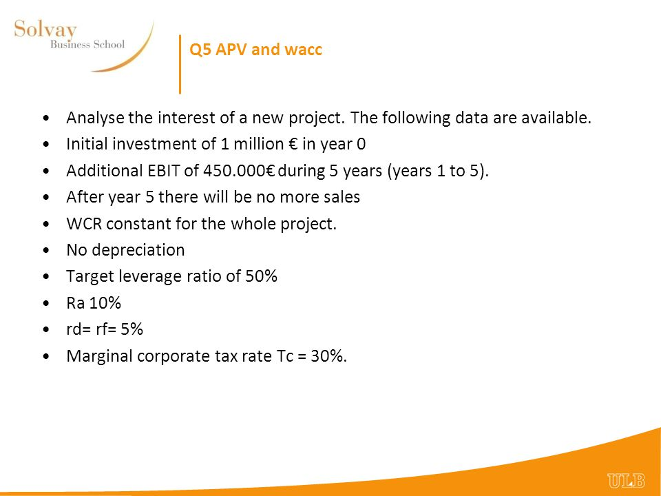 Q5 APV and wacc Analyse the interest of a new project. The following data are available. Initial investment of 1 million € in year 0.