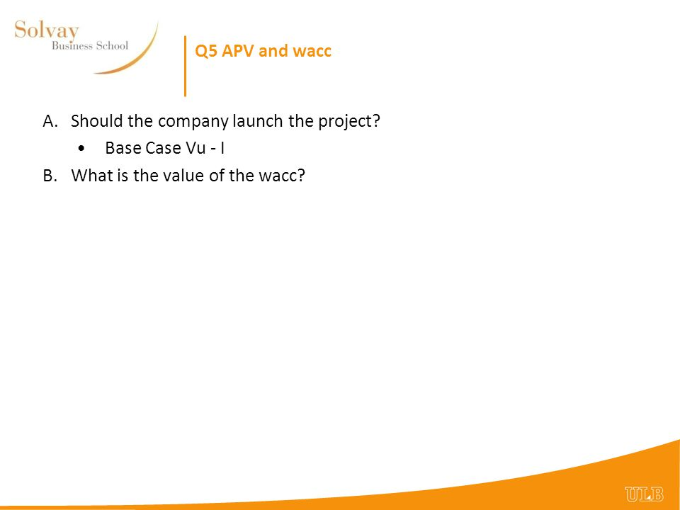 Q5 APV and wacc Should the company launch the project.