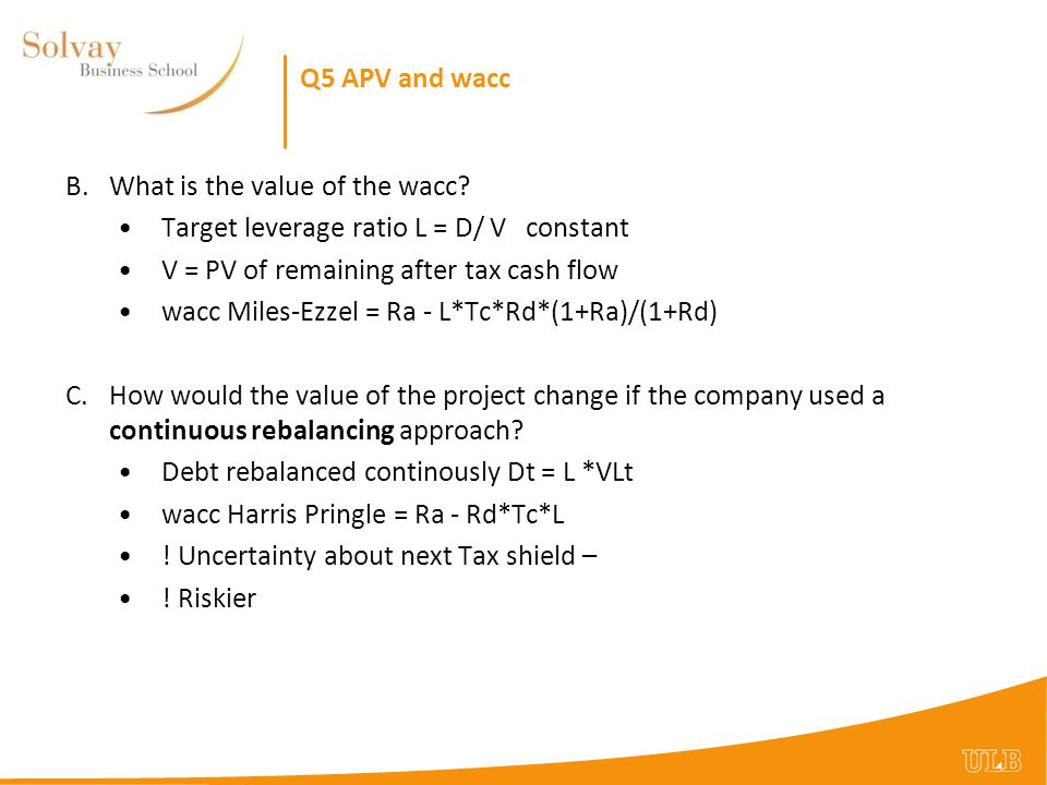 Q5 APV and wacc B. What is the value of the wacc Target leverage ratio L = D/ V constant. V = PV of remaining after tax cash flow.