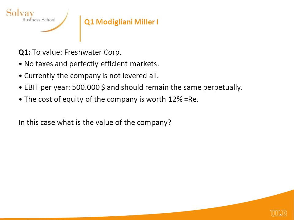 Q1 Modigliani Miller I Q1: To value: Freshwater Corp. No taxes and perfectly efficient markets. Currently the company is not levered all.