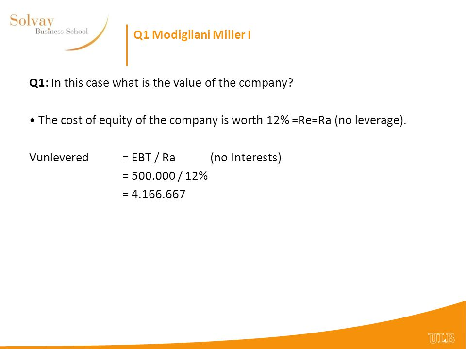 Q1 Modigliani Miller I Q1: In this case what is the value of the company The cost of equity of the company is worth 12% =Re=Ra (no leverage).