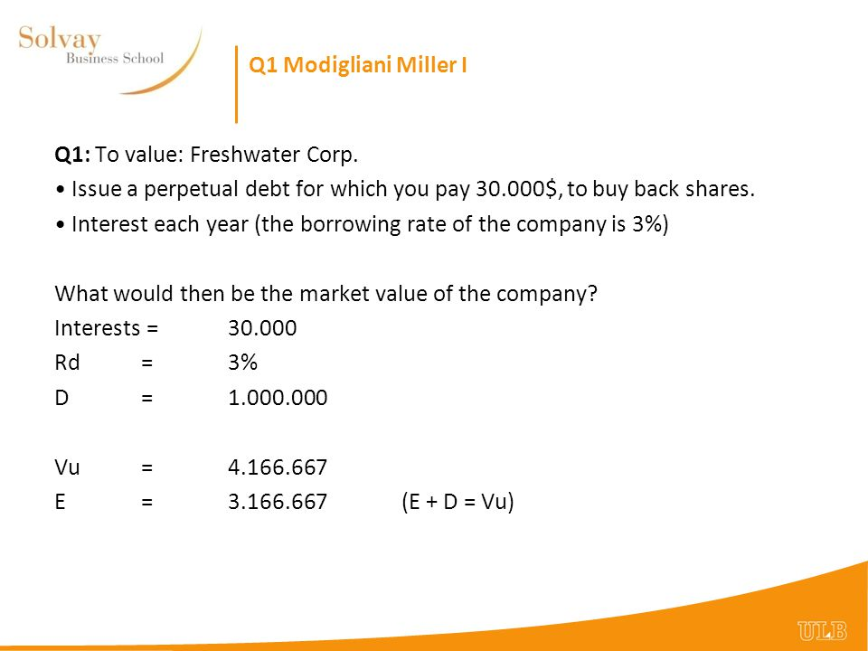 Q1 Modigliani Miller I Q1: To value: Freshwater Corp. Issue a perpetual debt for which you pay $, to buy back shares.