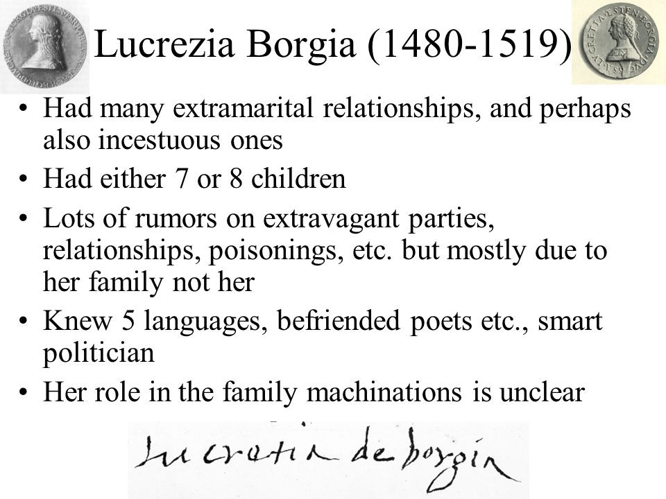 Lucrezia Borgia (1480-1519) Had many extramarital relationships, and perhaps also incestuous ones. Had either 7 or 8 children.