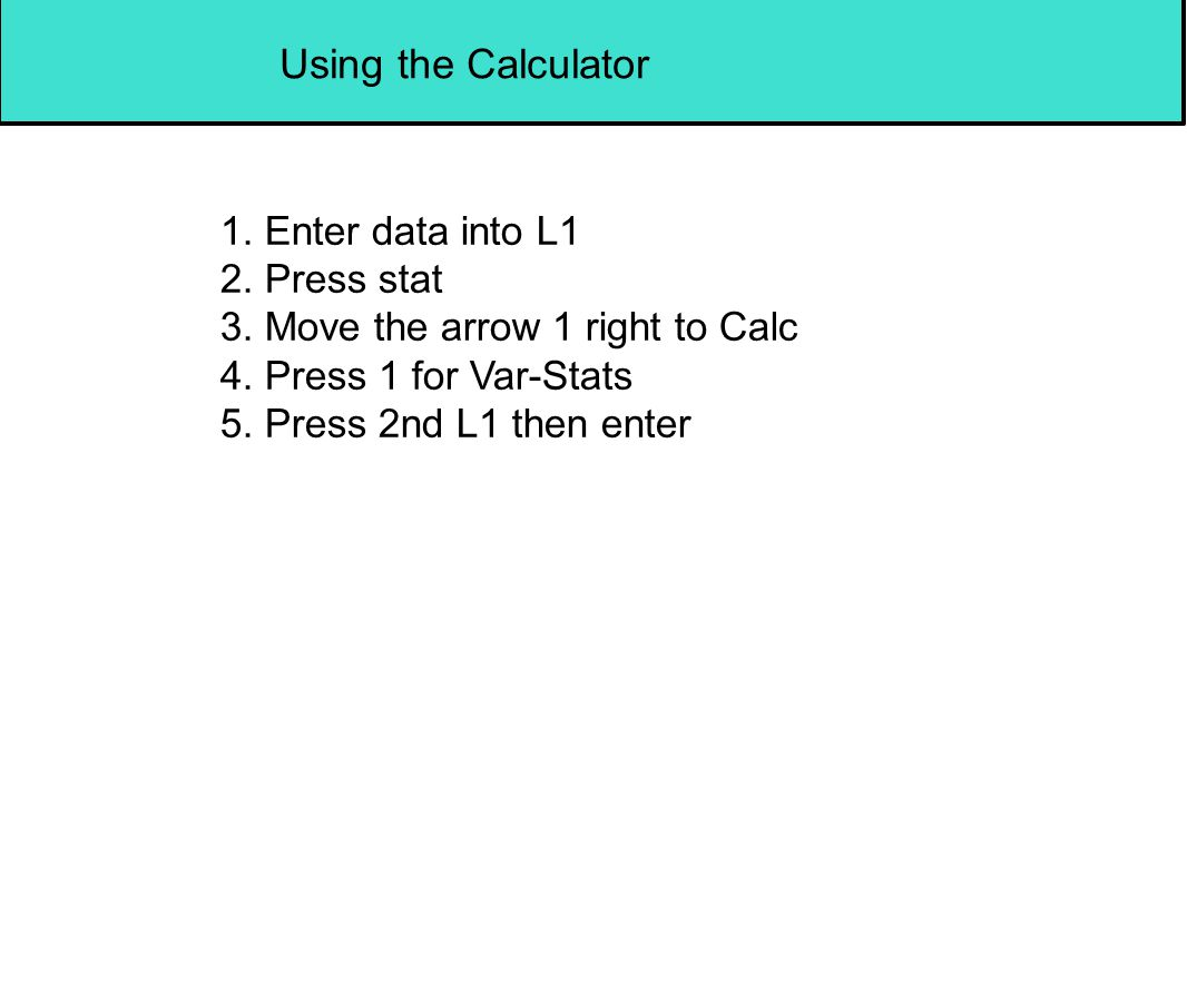 Using the Calculator 1. Enter data into L1 2. Press stat