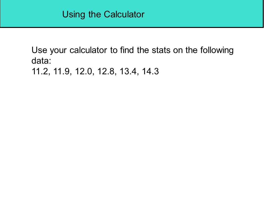 Using the Calculator Use your calculator to find the stats on the following data: 11.2, 11.9, 12.0, 12.8, 13.4, 14.3.
