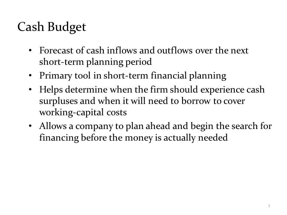Cash Budget Forecast of cash inflows and outflows over the next short-term planning period. Primary tool in short-term financial planning.