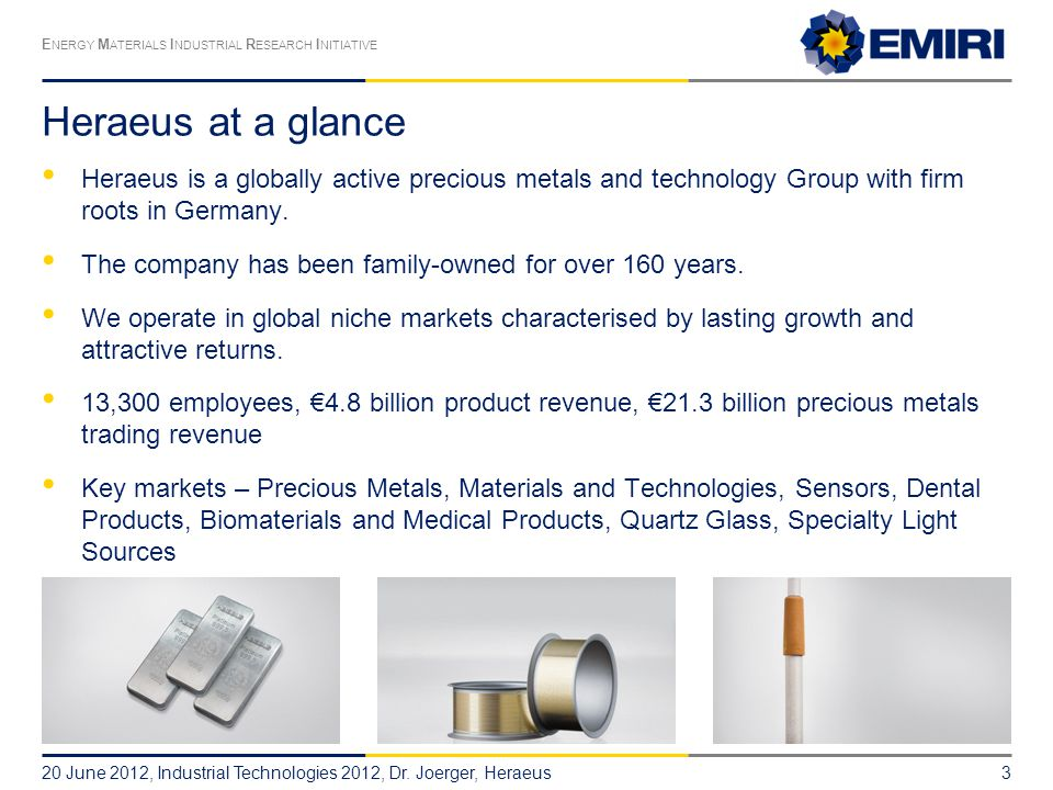 Heraeus at a glance Heraeus is a globally active precious metals and technology Group with firm roots in Germany.