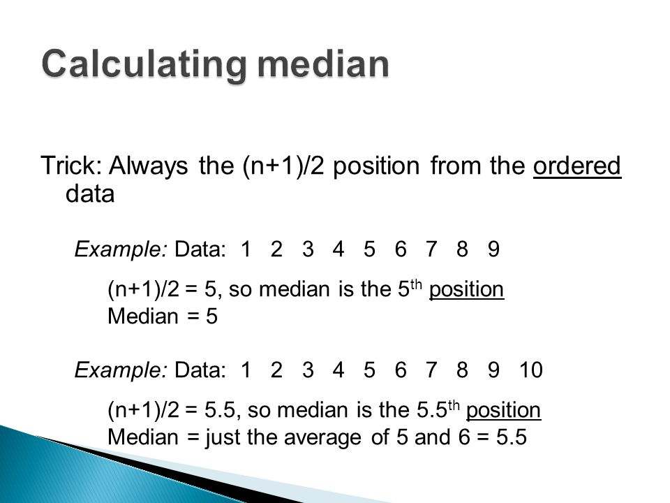 Calculating median Trick: Always the (n+1)/2 position from the ordered data. Example: Data: 1 2 3 4 5 6 7 8 9.
