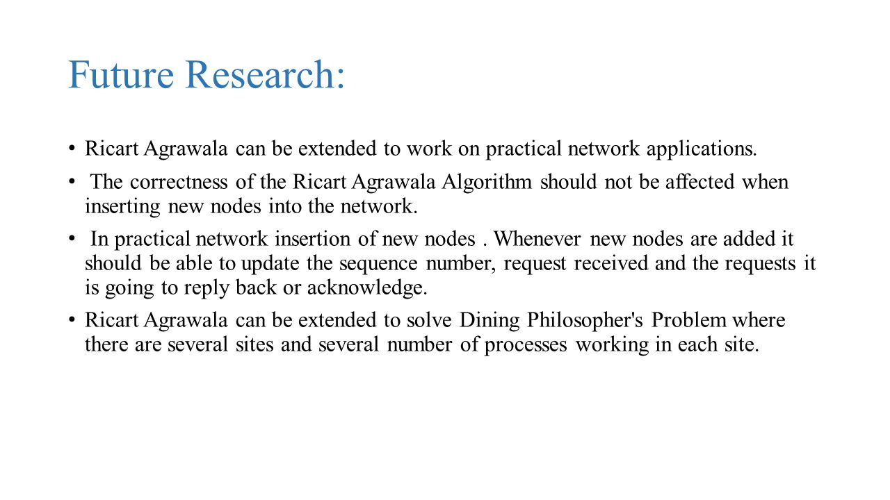 Future Research: Ricart Agrawala can be extended to work on practical network applications.