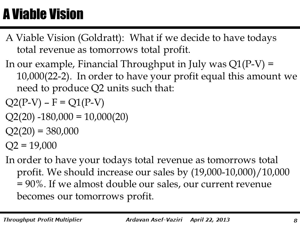 A Viable Vision A Viable Vision (Goldratt): What if we decide to have todays total revenue as tomorrows total profit.