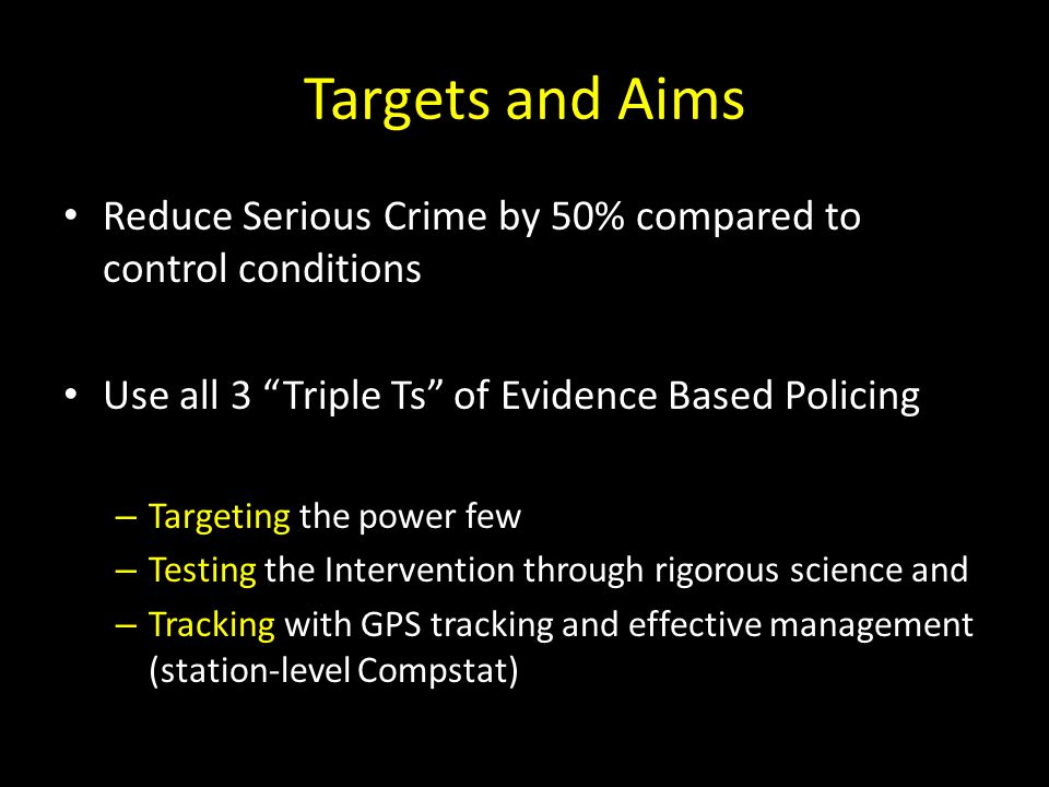 Targets and Aims Reduce Serious Crime by 50% compared to control conditions. Use all 3 Triple Ts of Evidence Based Policing.