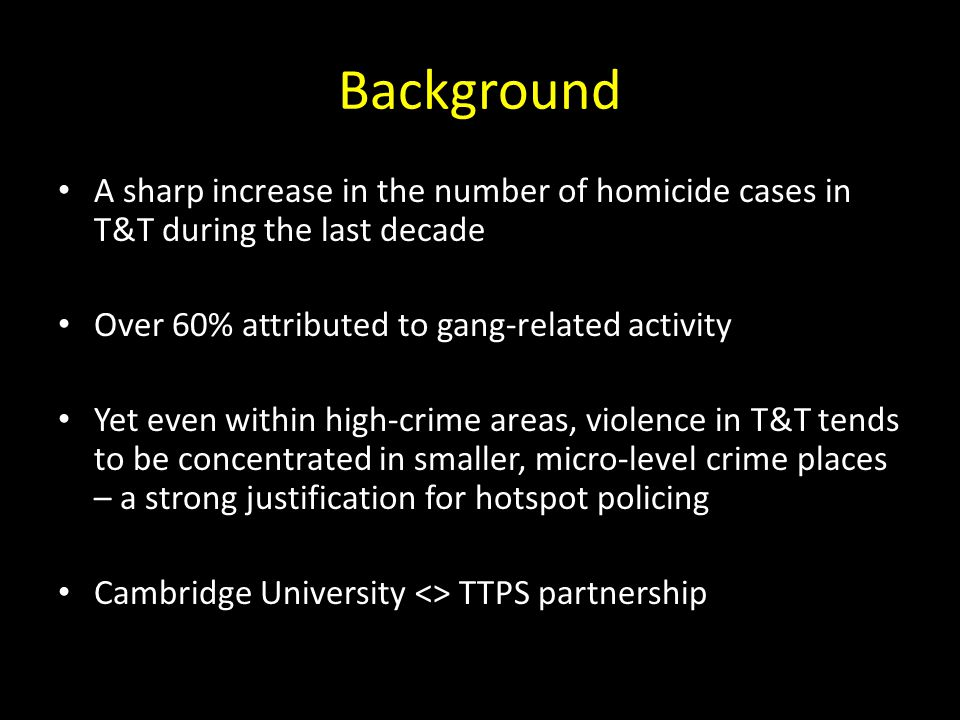 Background A sharp increase in the number of homicide cases in T&T during the last decade. Over 60% attributed to gang-related activity.