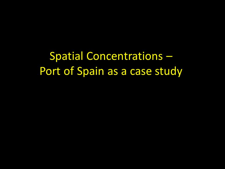 Spatial Concentrations – Port of Spain as a case study
