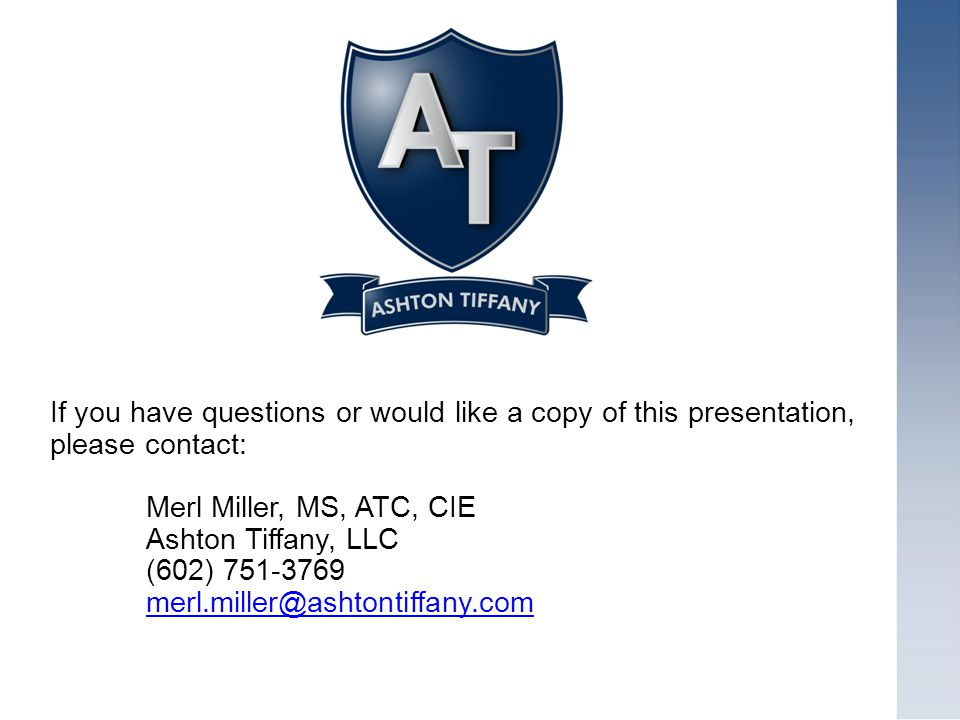 If you have questions or would like a copy of this presentation, please contact: Merl Miller, MS, ATC, CIE Ashton Tiffany, LLC (602)