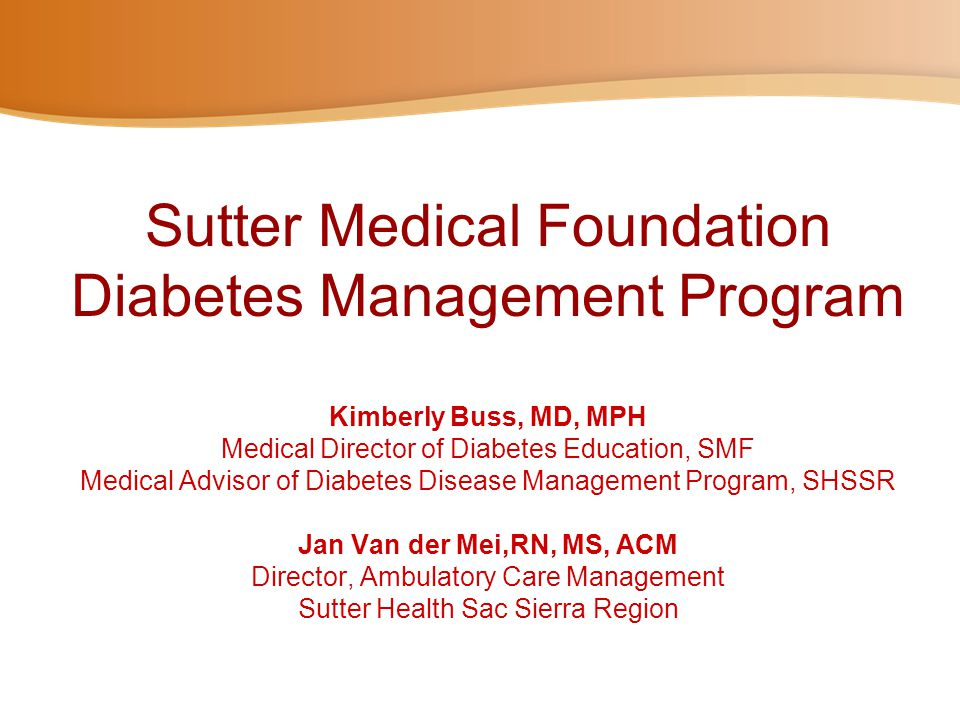Sutter Medical Foundation Diabetes Management Program Kimberly Buss, MD, MPH Medical Director of Diabetes Education, SMF Medical Advisor of Diabetes Disease Management Program, SHSSR Jan Van der Mei,RN, MS, ACM Director, Ambulatory Care Management Sutter Health Sac Sierra Region