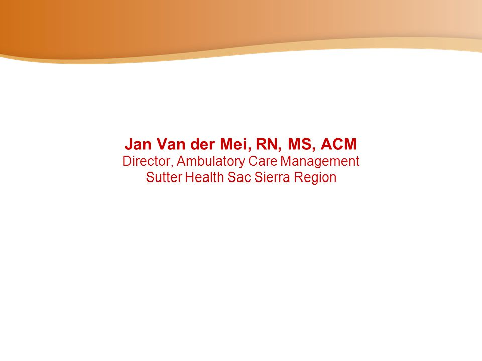 Jan Van der Mei, RN, MS, ACM Director, Ambulatory Care Management Sutter Health Sac Sierra Region