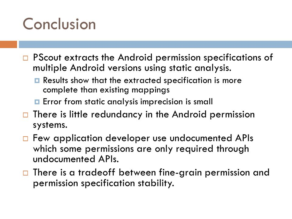 Conclusion PScout extracts the Android permission specifications of multiple Android versions using static analysis.