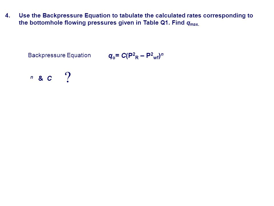 4. Use the Backpressure Equation to tabulate the calculated rates corresponding to the bottomhole flowing pressures given in Table Q1. Find qmax.