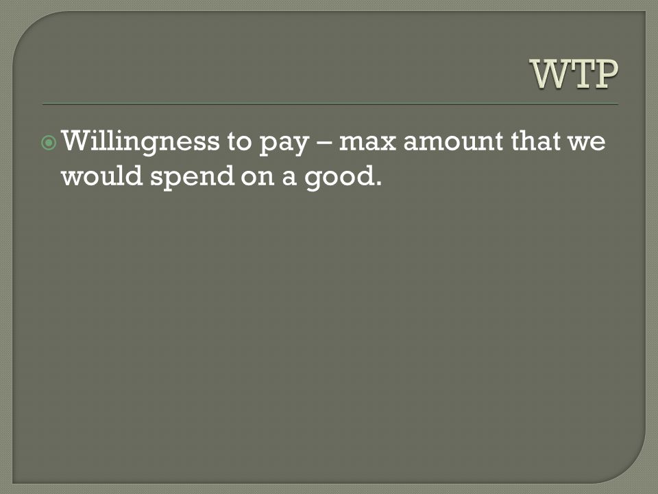 WTP Willingness to pay – max amount that we would spend on a good.