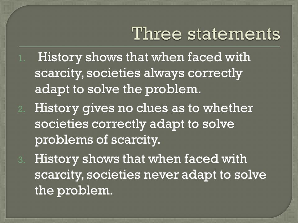 Three statements History shows that when faced with scarcity, societies always correctly adapt to solve the problem.