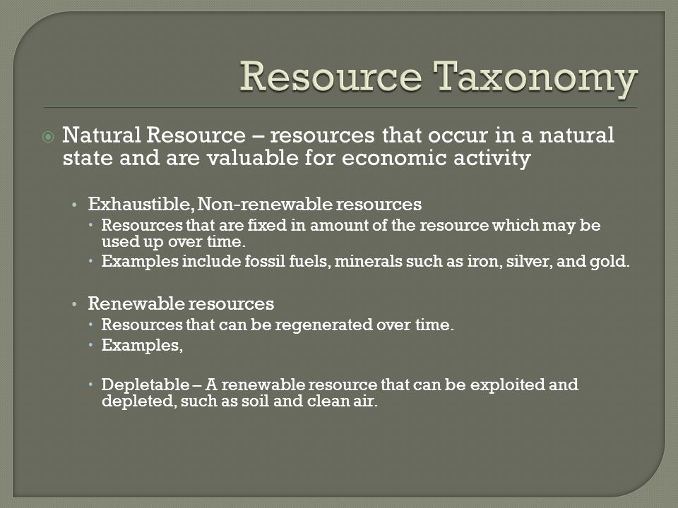 Resource Taxonomy Natural Resource – resources that occur in a natural state and are valuable for economic activity.