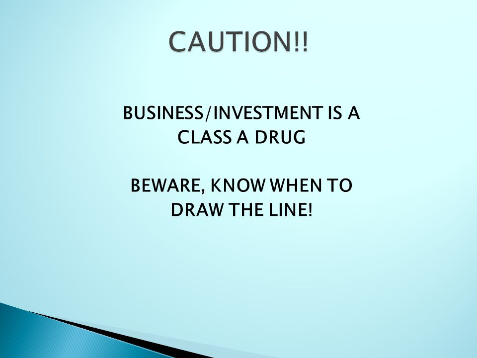 CAUTION!! BUSINESS/INVESTMENT IS A CLASS A DRUG BEWARE, KNOW WHEN TO DRAW THE LINE!