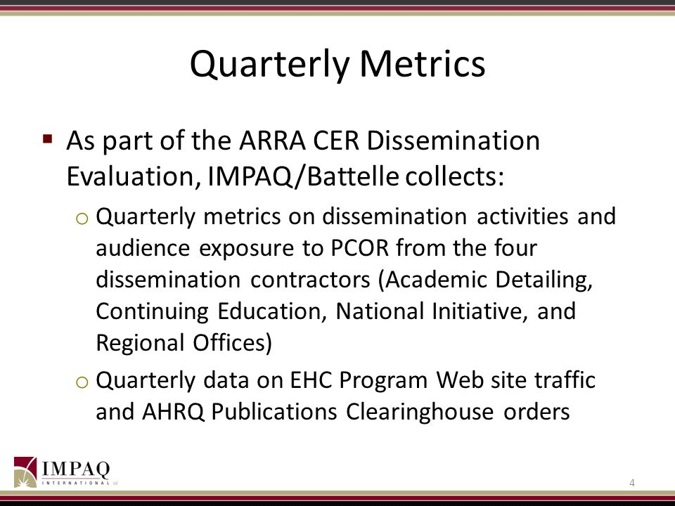 Quarterly Metrics As part of the ARRA CER Dissemination Evaluation, IMPAQ/Battelle collects:
