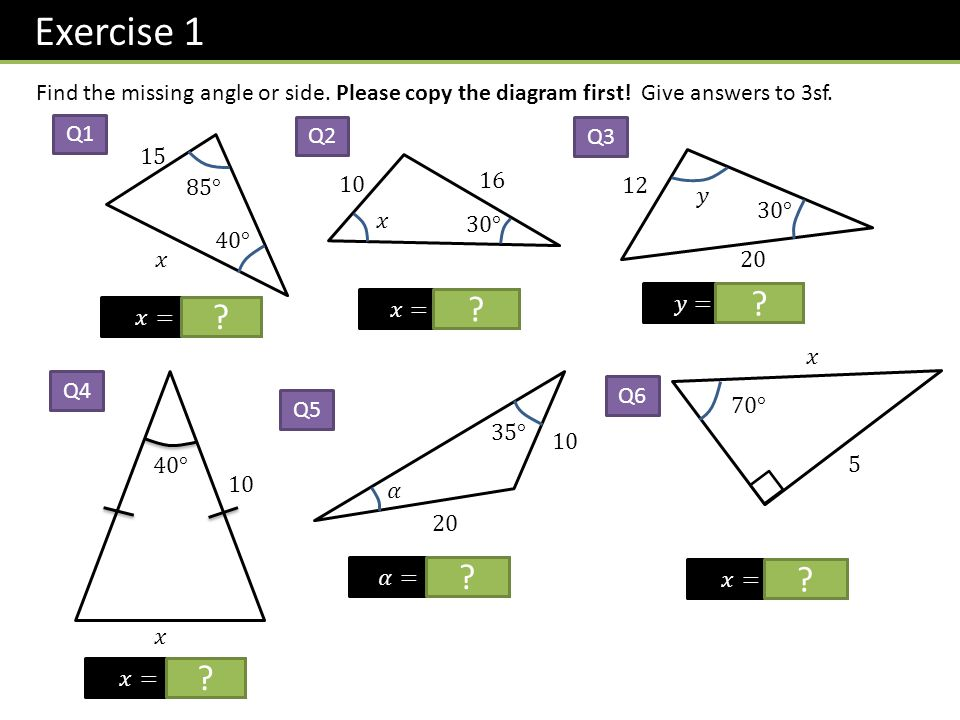 Exercise 1 Find the missing angle or side. Please copy the diagram first! Give answers to 3sf. Q1.