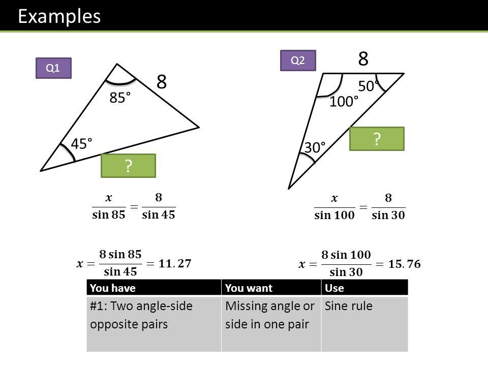 Examples 8. Q2. Q1. 8. 50° 85° 100° 15.76. 45° 30° 11.27. 𝒙 𝐬𝐢𝐧 𝟖𝟓 = 𝟖 𝐬𝐢𝐧 𝟒𝟓. 𝒙= 𝟖 𝐬𝐢𝐧 𝟖𝟓 𝐬𝐢𝐧 𝟒𝟓 =𝟏𝟏.𝟐𝟕.
