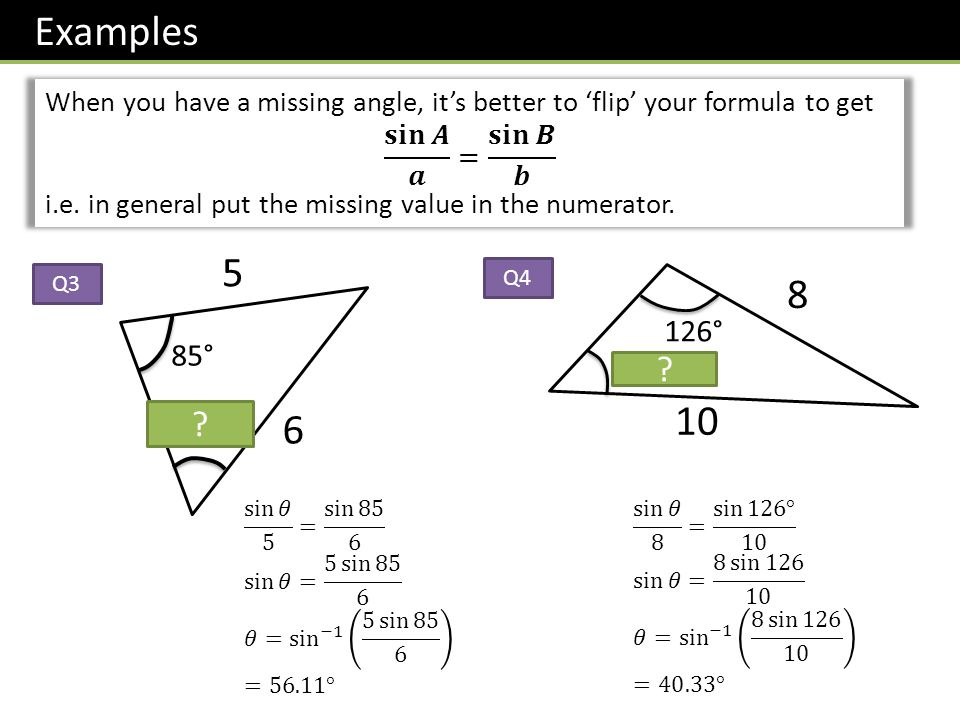 Examples When you have a missing angle, it's better to 'flip' your formula to get. 𝐬𝐢𝐧 𝑨 𝒂 = 𝐬𝐢𝐧 𝑩 𝒃.