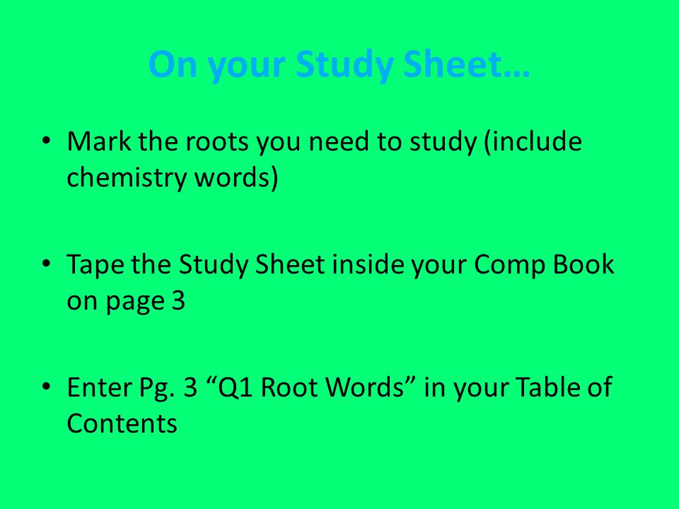 On your Study Sheet… Mark the roots you need to study (include chemistry words) Tape the Study Sheet inside your Comp Book on page 3.