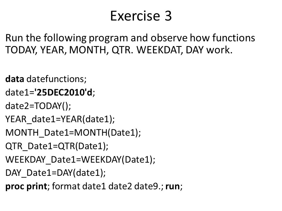 Exercise 3 Run the following program and observe how functions TODAY, YEAR, MONTH, QTR. WEEKDAT, DAY work.