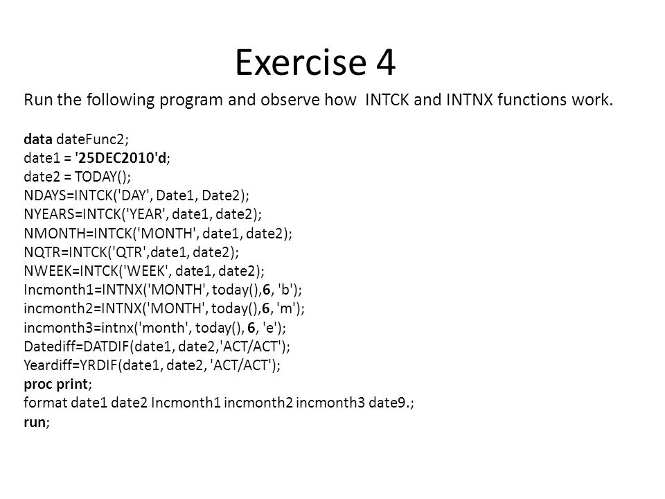 Exercise 4 Run the following program and observe how INTCK and INTNX functions work. data dateFunc2;