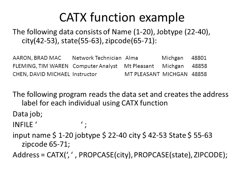 CATX function example The following data consists of Name (1-20), Jobtype (22-40), city(42-53), state(55-63), zipcode(65-71):