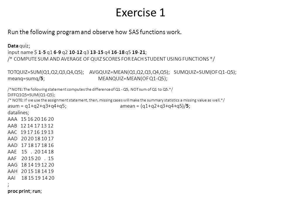 Exercise 1 Run the following program and observe how SAS functions work. Data quiz; input name $ 1-5 q1 6-9 q2 10-12 q3 13-15 q4 16-18 q5 19-21;