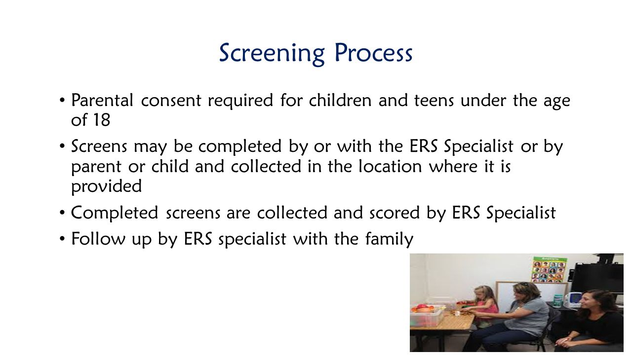 Screening Process Parental consent required for children and teens under the age of 18.