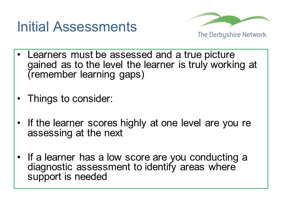 Initial Assessments Learners must be assessed and a true picture gained as to the level the learner is truly working at (remember learning gaps)