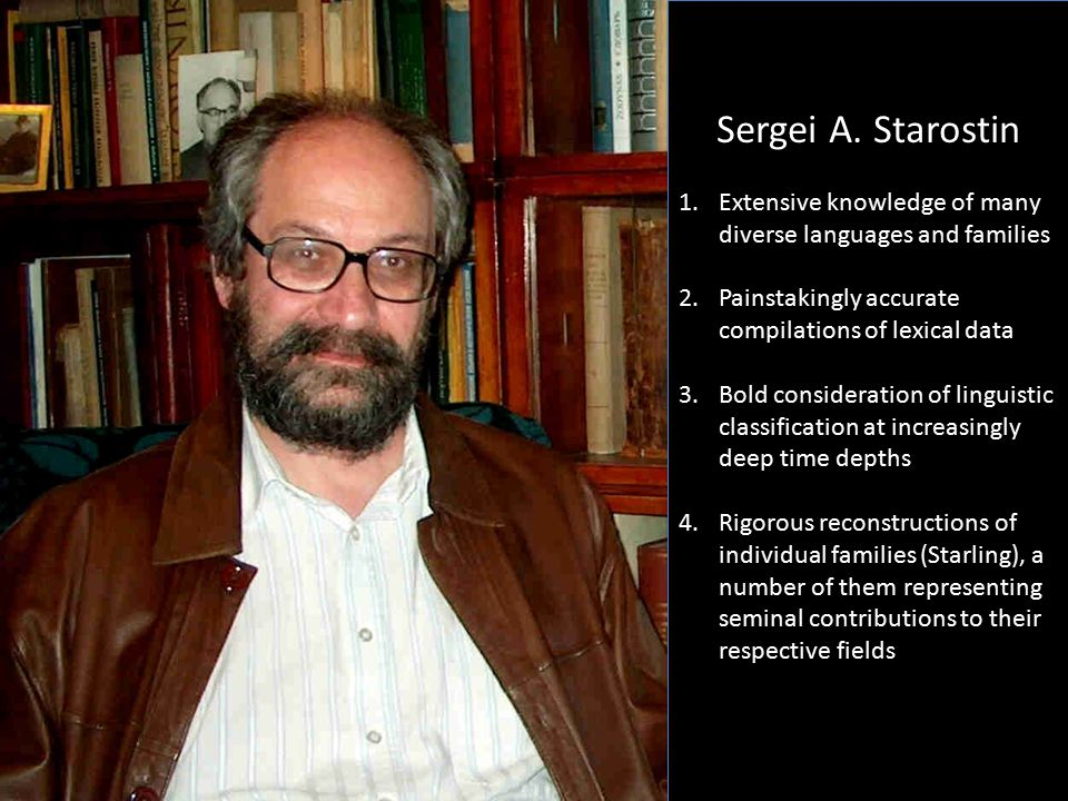 Sergei A. Starostin Extensive knowledge of many diverse languages and families. Painstakingly accurate compilations of lexical data.