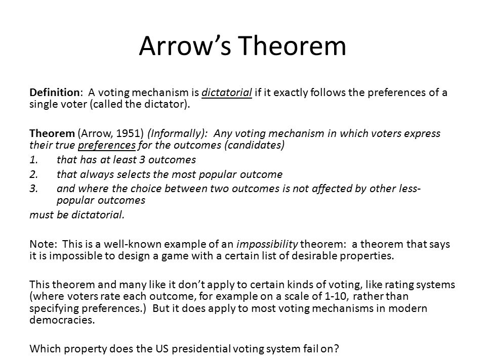 Arrow's Theorem Definition: A voting mechanism is dictatorial if it exactly follows the preferences of a single voter (called the dictator).