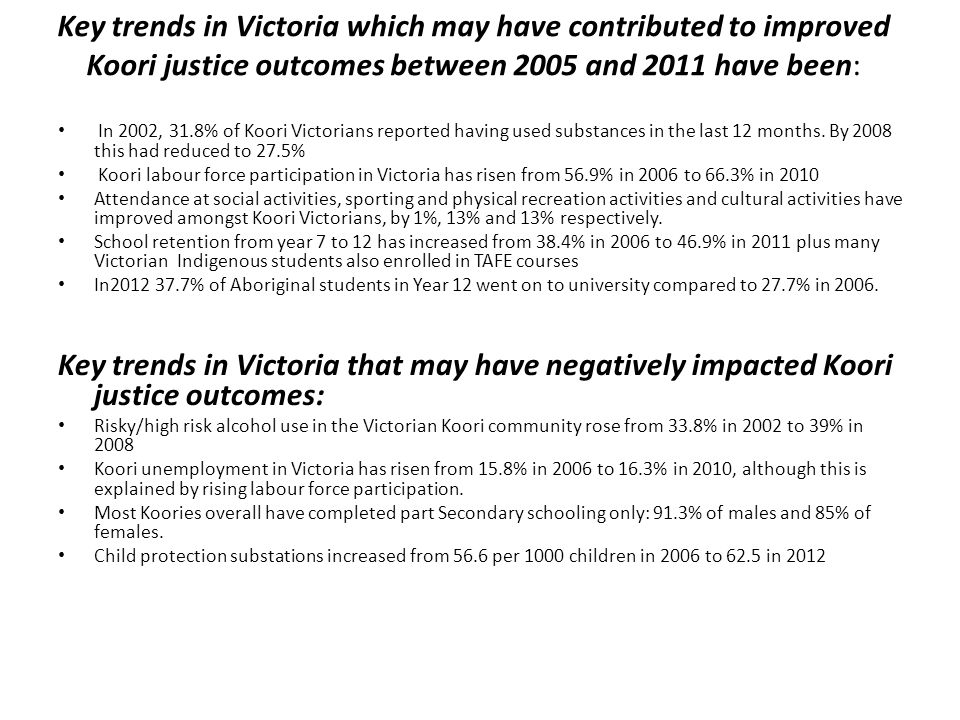 Key trends in Victoria which may have contributed to improved Koori justice outcomes between 2005 and 2011 have been: