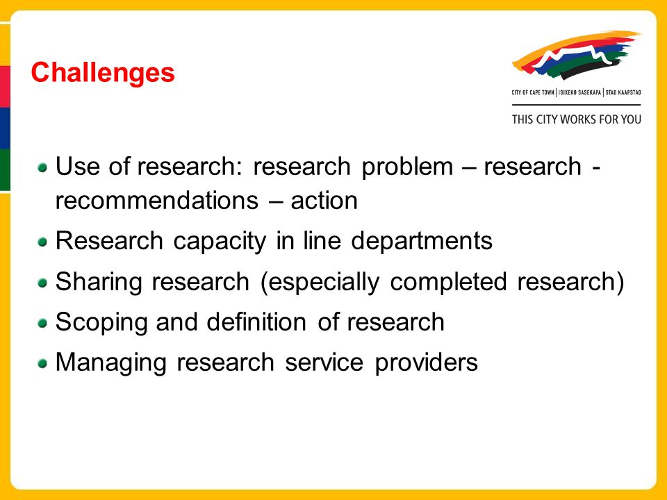 Challenges Use of research: research problem – research - recommendations – action. Research capacity in line departments.