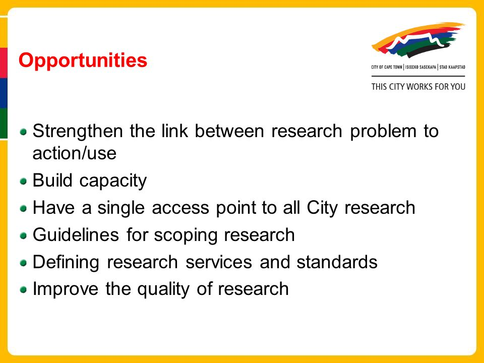 Opportunities Strengthen the link between research problem to action/use. Build capacity. Have a single access point to all City research.