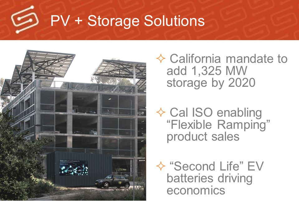 PV + Storage Solutions California mandate to add 1,325 MW storage by 2020. Cal ISO enabling Flexible Ramping product sales.