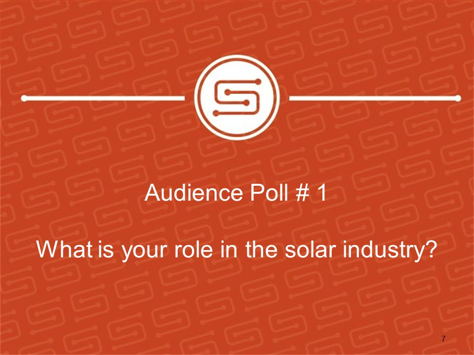 Audience Poll # 1 What is your role in the solar industry