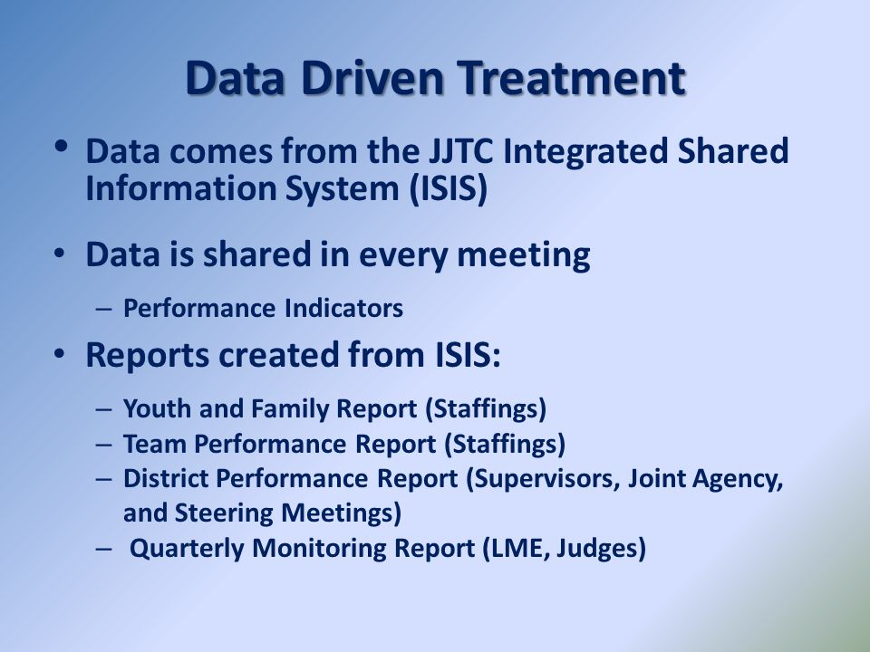 Data Driven Treatment Data comes from the JJTC Integrated Shared Information System (ISIS) Data is shared in every meeting.