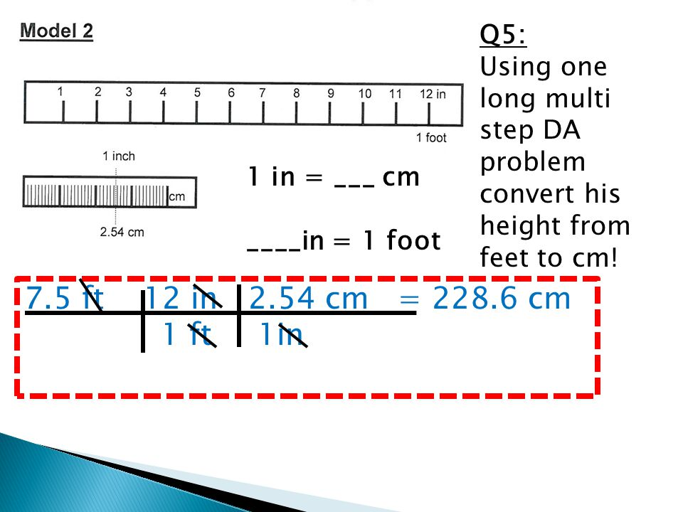 Q5: Using one long multi step DA problem convert his height from feet to cm!