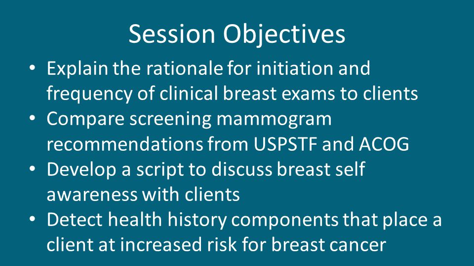 Session Objectives Explain the rationale for initiation and frequency of clinical breast exams to clients.