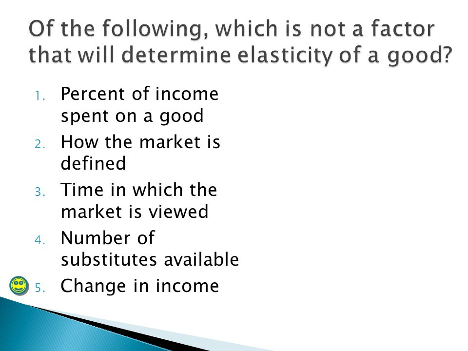 Of the following, which is not a factor that will determine elasticity of a good