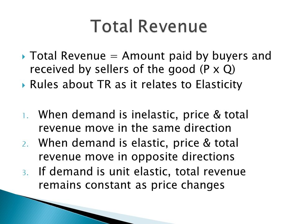 Total Revenue Total Revenue = Amount paid by buyers and received by sellers of the good (P x Q) Rules about TR as it relates to Elasticity.